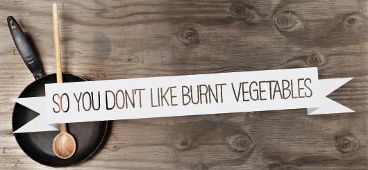So You Don't Like Burnt Vegetables
